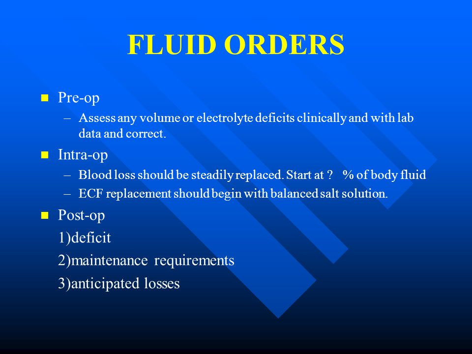FLUID ORDERS Pre-op – –Assess any volume or electrolyte deficits clinically and with lab data and correct.