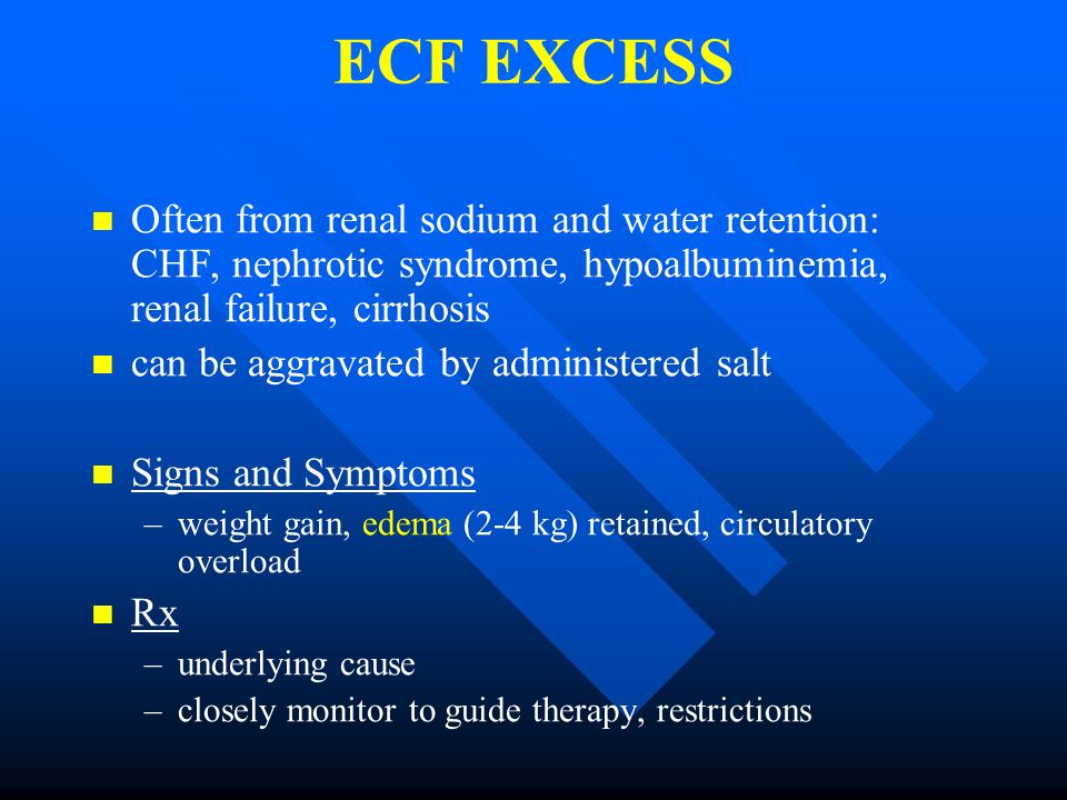 ECF EXCESS Often from renal sodium and water retention: CHF, nephrotic syndrome, hypoalbuminemia, renal failure, cirrhosis can be aggravated by administered salt Signs and Symptoms – –weight gain, edema (2-4 kg) retained, circulatory overload Rx – –underlying cause – –closely monitor to guide therapy, restrictions