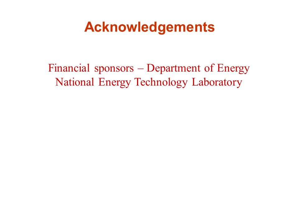 Acknowledgements Financial sponsors – Department of Energy National Energy Technology Laboratory