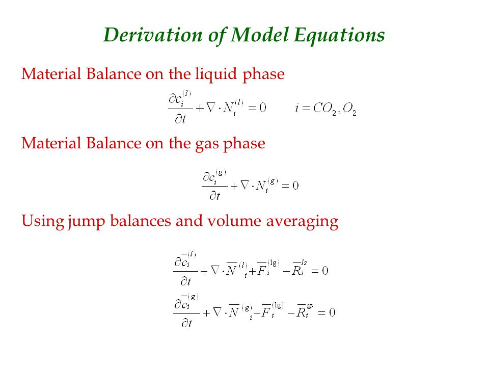 Derivation of Model Equations Material Balance on the liquid phase Material Balance on the gas phase Using jump balances and volume averaging