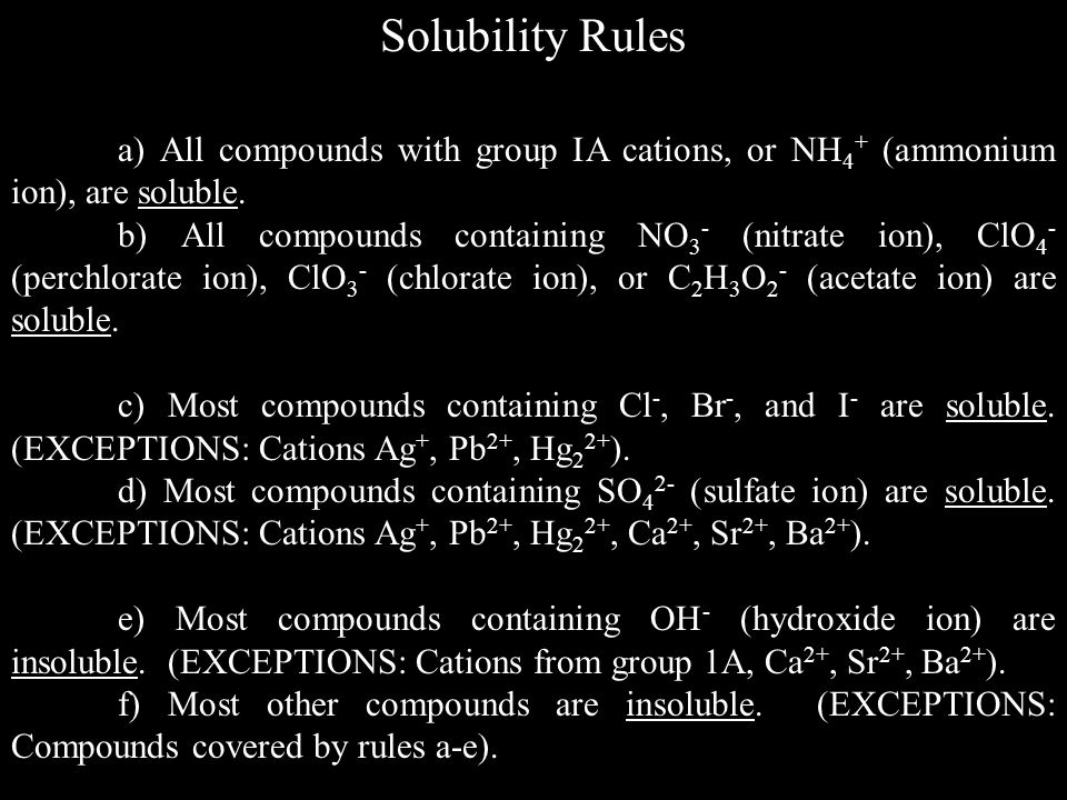 Solubility Rules a) All compounds with group IA cations, or NH 4 + (ammonium ion), are soluble.
