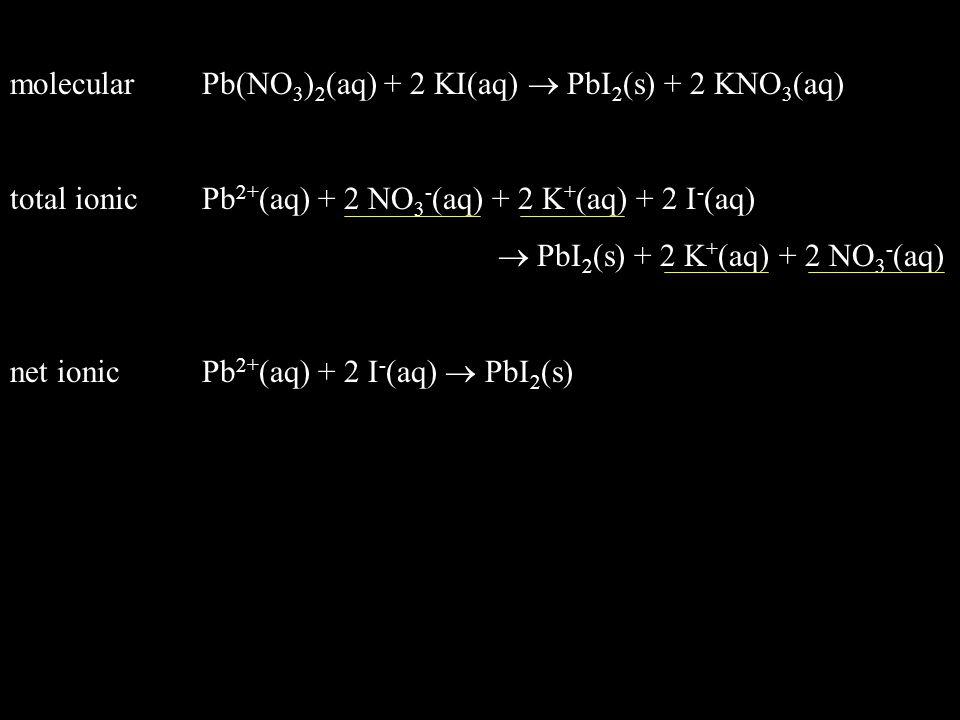 total ionicPb 2+ (aq) + 2 NO 3 - (aq) + 2 K + (aq) + 2 I - (aq)  PbI 2 (s) + 2 K + (aq) + 2 NO 3 - (aq) net ionicPb 2+ (aq) + 2 I - (aq)  PbI 2 (s)