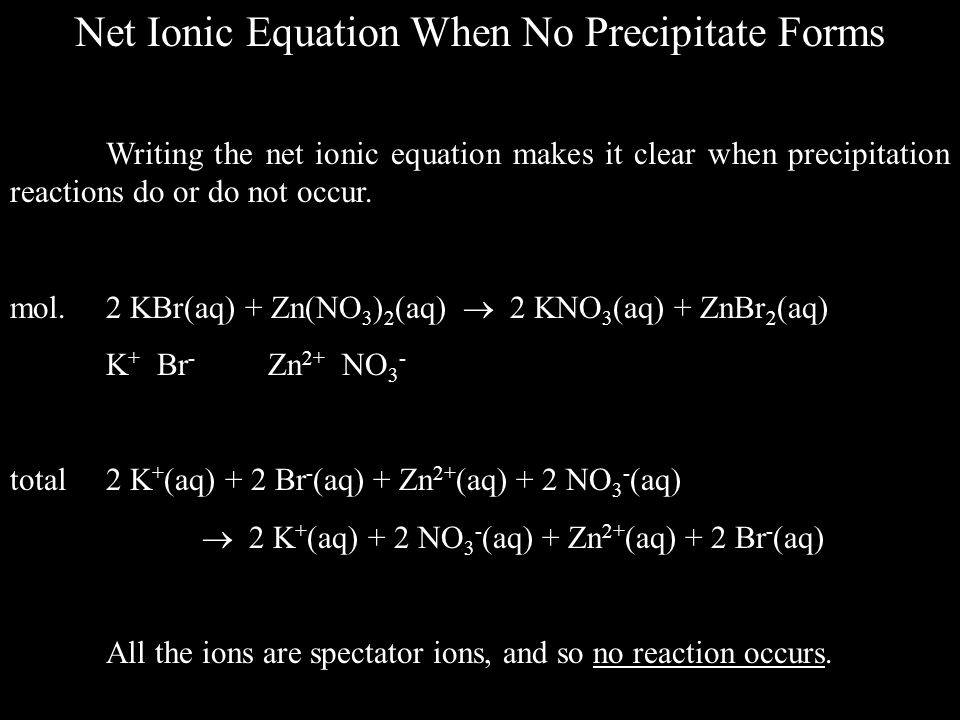 Net Ionic Equation When No Precipitate Forms Writing the net ionic equation makes it clear when precipitation reactions do or do not occur.