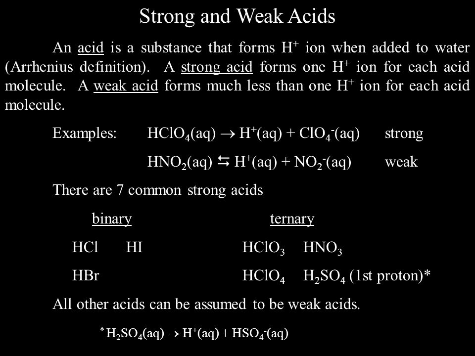 Strong and Weak Acids An acid is a substance that forms H + ion when added to water (Arrhenius definition).