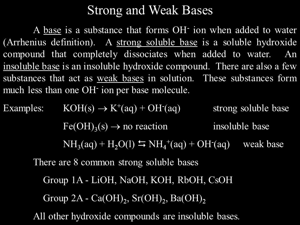 Strong and Weak Bases A base is a substance that forms OH - ion when added to water (Arrhenius definition).