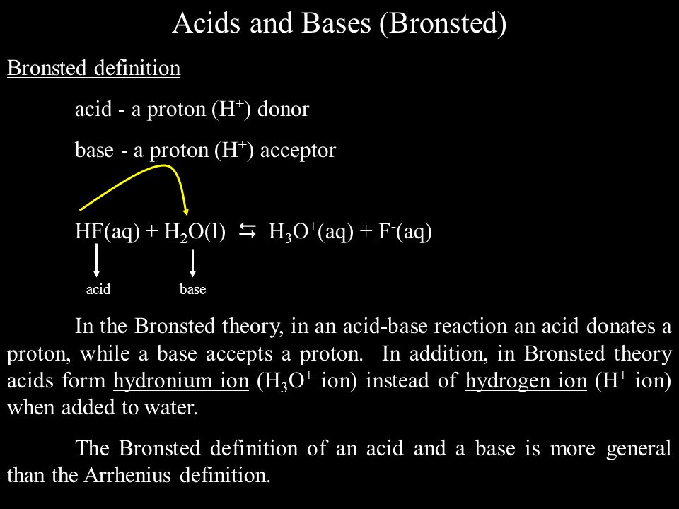 Acids and Bases (Bronsted) Bronsted definition acid - a proton (H + ) donor base - a proton (H + ) acceptor HF(aq) + H 2 O(l)  H 3 O + (aq) + F - (aq) acid base In the Bronsted theory, in an acid-base reaction an acid donates a proton, while a base accepts a proton.