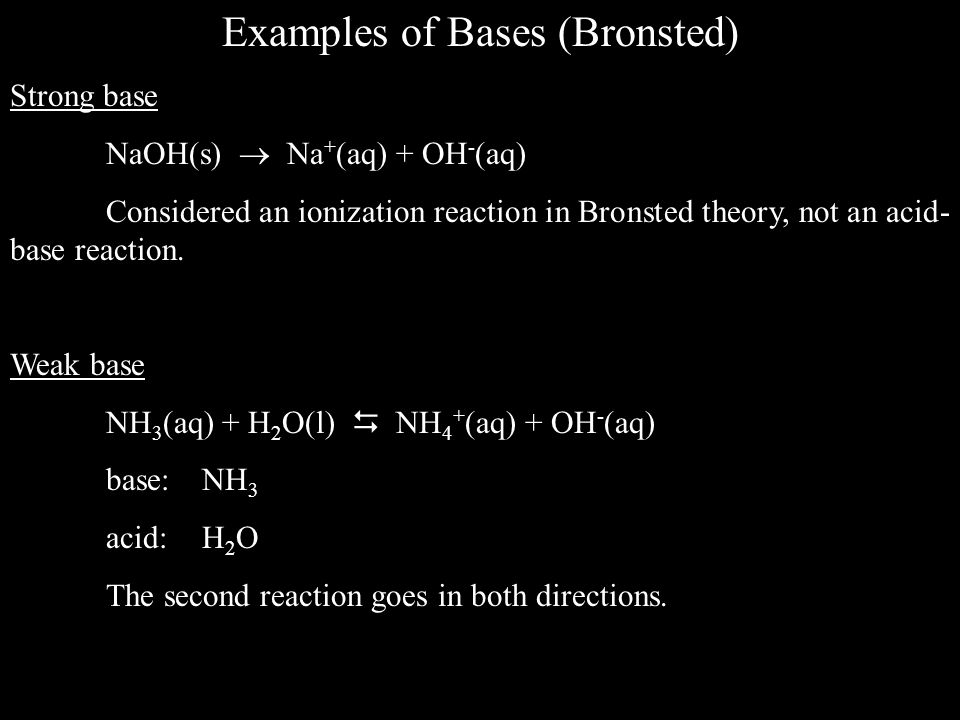 Examples of Bases (Bronsted) Strong base NaOH(s)  Na + (aq) + OH - (aq) Considered an ionization reaction in Bronsted theory, not an acid- base reaction.