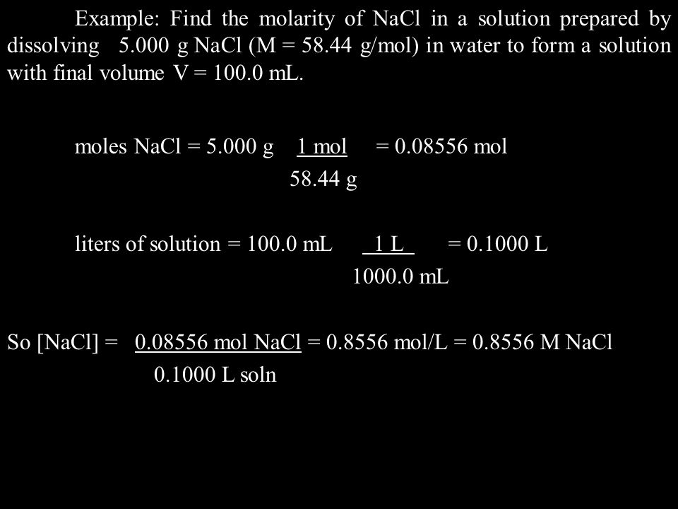 Example: Find the molarity of NaCl in a solution prepared by dissolving 5.000 g NaCl (M = 58.44 g/mol) in water to form a solution with final volume V = 100.0 mL.