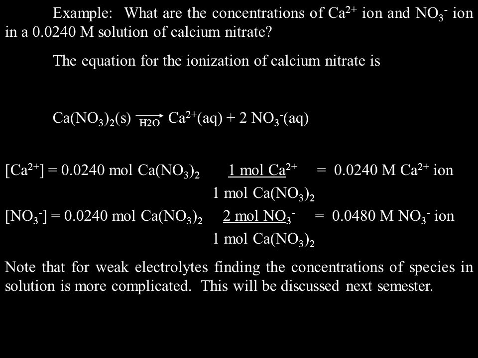 The equation for the ionization of calcium nitrate is Ca(NO 3 ) 2 (s) H2O Ca 2+ (aq) + 2 NO 3 - (aq) [Ca 2+ ] = 0.0240 mol Ca(NO 3 ) 2 1 mol Ca 2+ = 0.0240 M Ca 2+ ion 1 mol Ca(NO 3 ) 2 [NO 3 - ] = 0.0240 mol Ca(NO 3 ) 2 2 mol NO 3 - = 0.0480 M NO 3 - ion 1 mol Ca(NO 3 ) 2 Note that for weak electrolytes finding the concentrations of species in solution is more complicated.