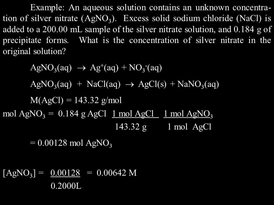 AgNO 3 (aq)  Ag + (aq) + NO 3 - (aq) AgNO 3 (aq) + NaCl(aq)  AgCl(s) + NaNO 3 (aq) M(AgCl) = 143.32 g/mol mol AgNO 3 = 0.184 g AgCl 1 mol AgCl 1 mol AgNO 3 143.32 g 1 mol AgCl = 0.00128 mol AgNO 3 [AgNO 3 ] = 0.00128 = 0.00642 M 0.2000L