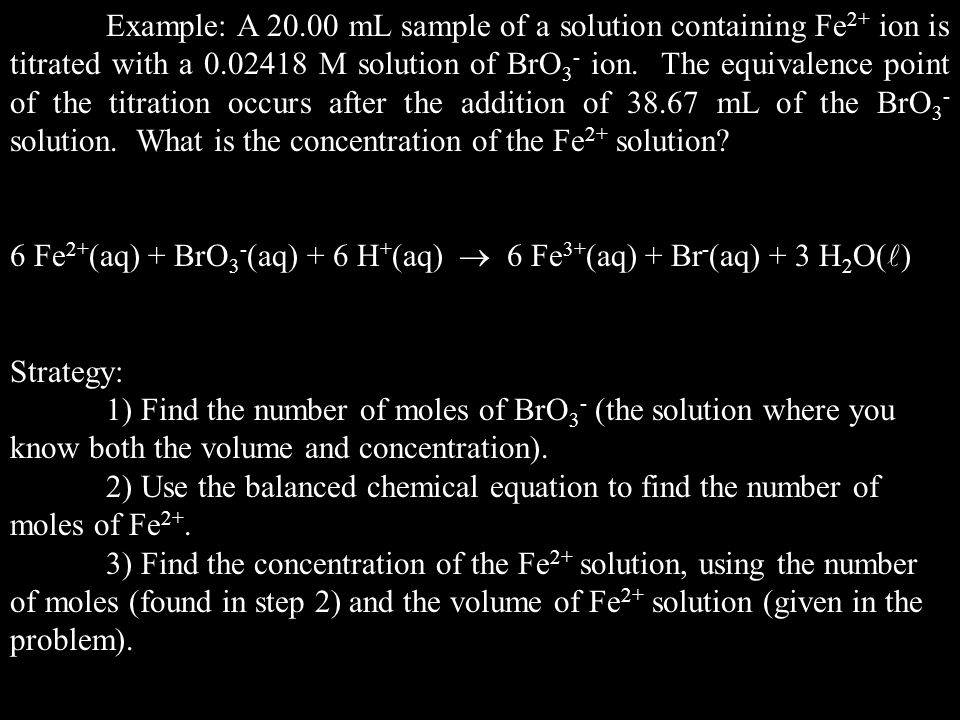 Example: A 20.00 mL sample of a solution containing Fe 2+ ion is titrated with a 0.02418 M solution of BrO 3 - ion.