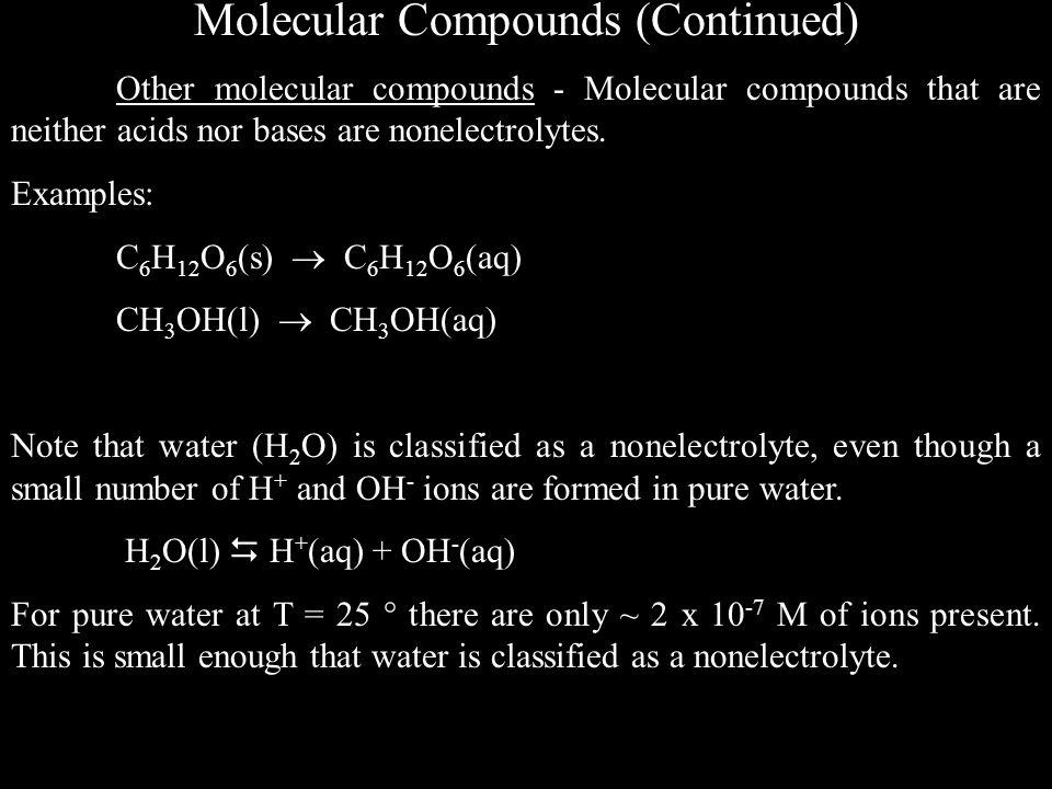 Molecular Compounds (Continued) Other molecular compounds - Molecular compounds that are neither acids nor bases are nonelectrolytes.