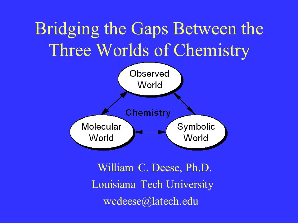 Bridging the Gaps Between the Three Worlds of Chemistry William C.