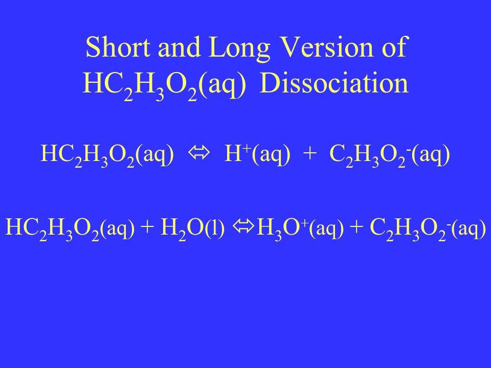 Short and Long Version of HC 2 H 3 O 2 (aq) Dissociation HC 2 H 3 O 2 (aq)  H + (aq) + C 2 H 3 O 2 - (aq) HC 2 H 3 O 2 (aq) + H 2 O (l)  H 3 O + (aq) + C 2 H 3 O 2 - (aq)