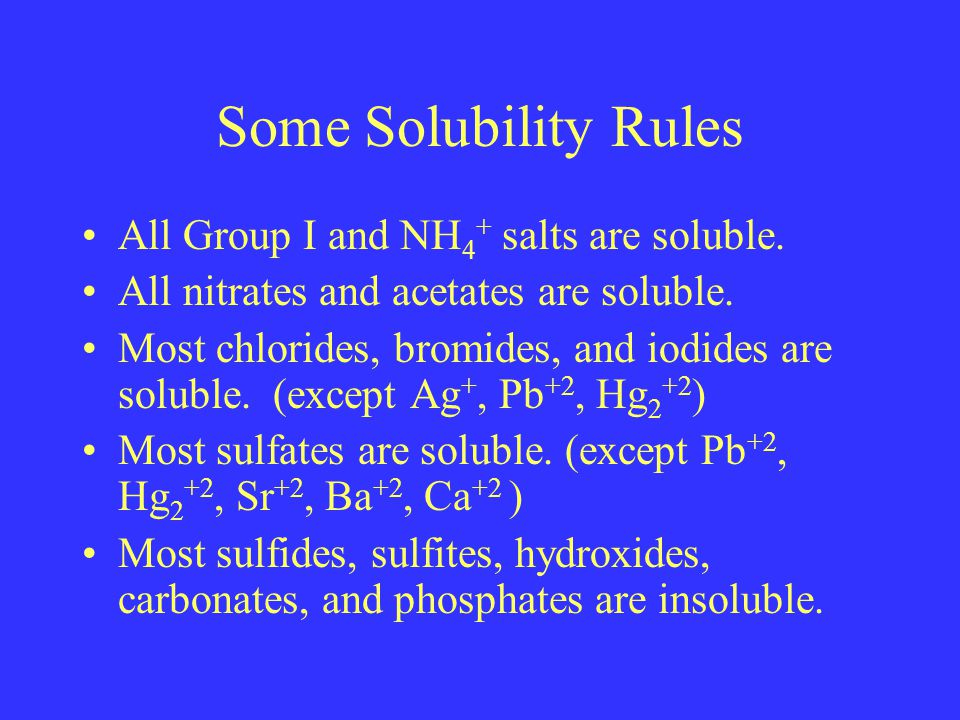 Some Solubility Rules All Group I and NH 4 + salts are soluble.