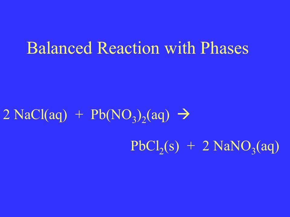 Balanced Reaction with Phases 2 NaCl(aq) + Pb(NO 3 ) 2 (aq)  PbCl 2 (s) + 2 NaNO 3 (aq)