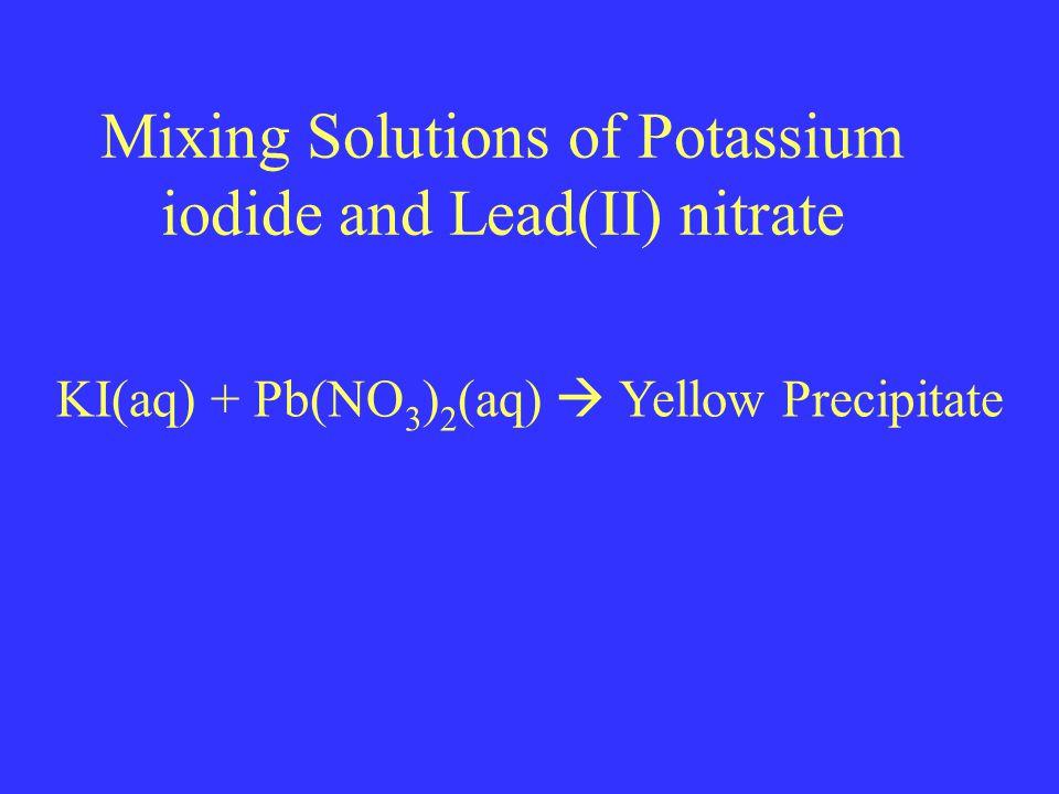 Mixing Solutions of Potassium iodide and Lead(II) nitrate KI(aq) + Pb(NO 3 ) 2 (aq)  Yellow Precipitate