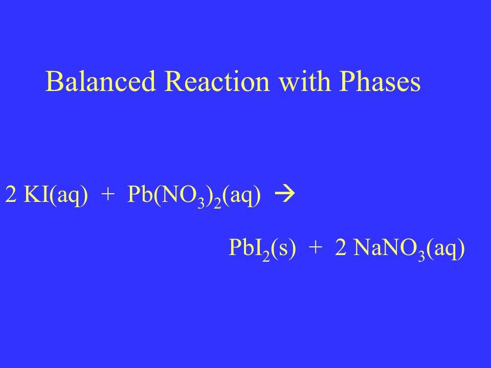 Balanced Reaction with Phases 2 KI(aq) + Pb(NO 3 ) 2 (aq)  PbI 2 (s) + 2 NaNO 3 (aq)