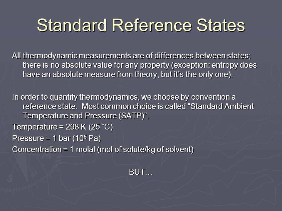 Standard Reference States All thermodynamic measurements are of differences between states; there is no absolute value for any property (exception: en