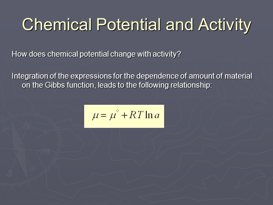 Chemical Potential and Activity How does chemical potential change with activity? Integration of the expressions for the dependence of amount of mater