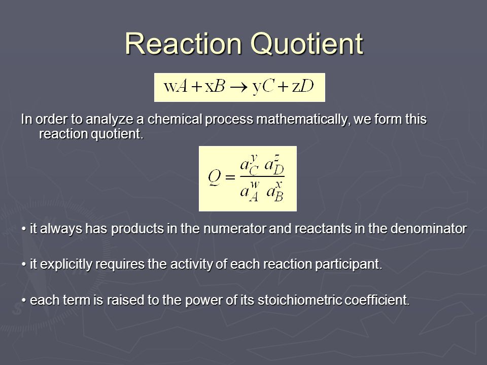 Reaction Quotient In order to analyze a chemical process mathematically, we form this reaction quotient. it always has products in the numerator and r