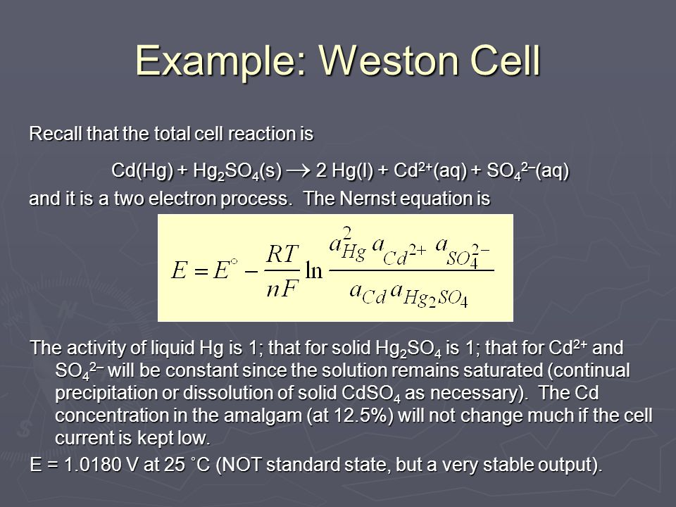Example: Weston Cell Recall that the total cell reaction is Cd(Hg) + Hg 2 SO 4 (s)  2 Hg(l) + Cd 2+ (aq) + SO 4 2– (aq) and it is a two electron proc