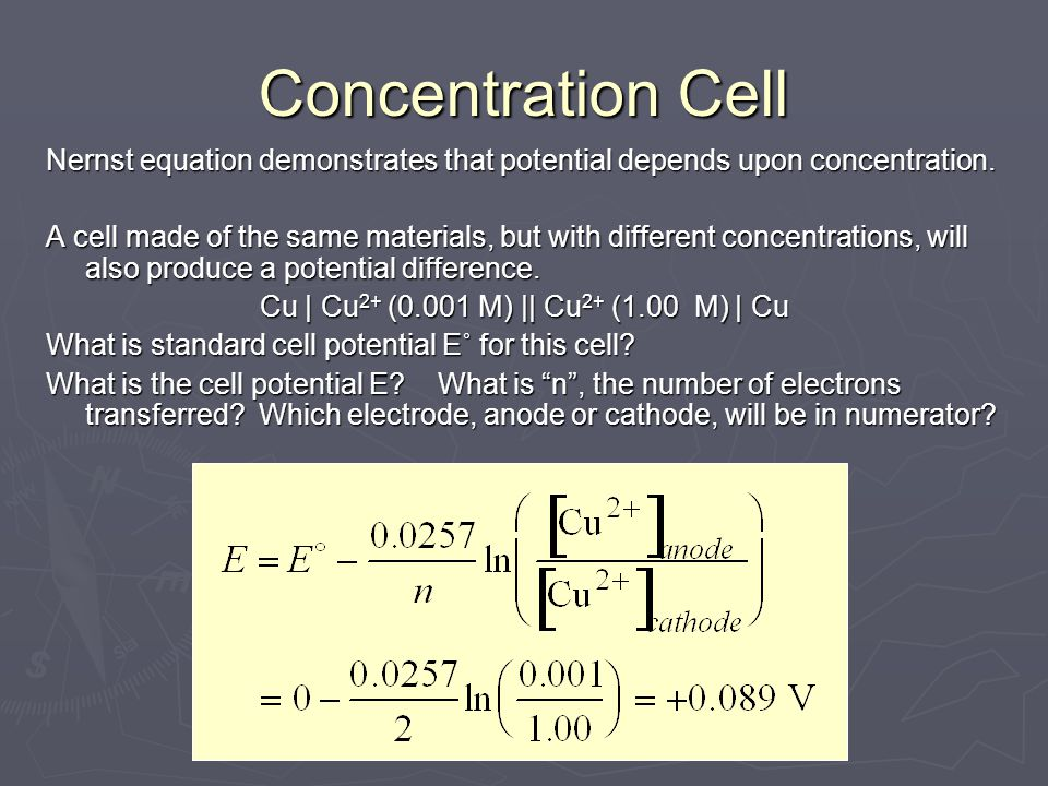 Concentration Cell Nernst equation demonstrates that potential depends upon concentration. A cell made of the same materials, but with different conce