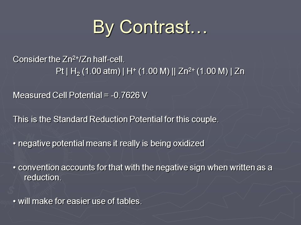 By Contrast… Consider the Zn 2+ /Zn half-cell. Pt | H 2 (1.00 atm) | H + (1.00 M) || Zn 2+ (1.00 M) | Zn Measured Cell Potential = -0.7626 V This is t