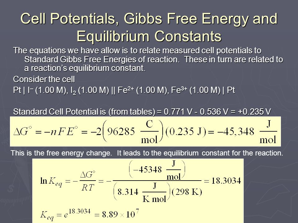 Cell Potentials, Gibbs Free Energy and Equilibrium Constants The equations we have allow is to relate measured cell potentials to Standard Gibbs Free