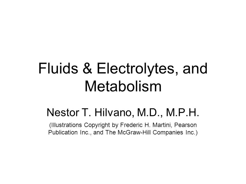 Fluids & Electrolytes, and Metabolism Nestor T. Hilvano, M.D., M.P.H. (Illustrations Copyright by Frederic H. Martini, Pearson Publication Inc., and T