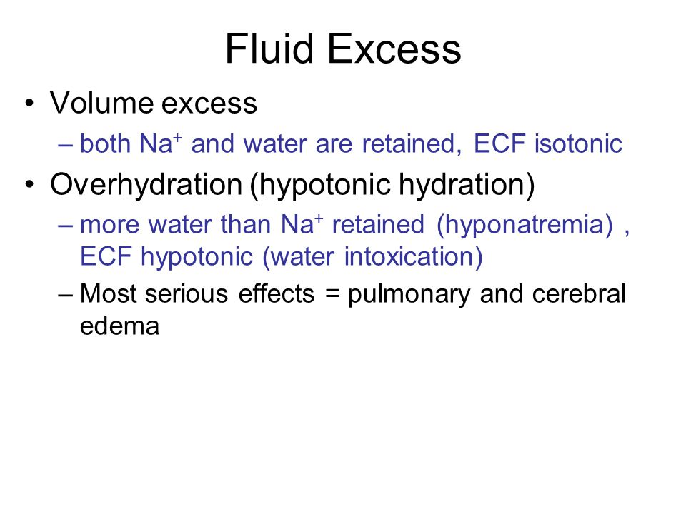 Fluid Excess Volume excess –both Na + and water are retained, ECF isotonic Overhydration (hypotonic hydration) –more water than Na + retained (hyponat