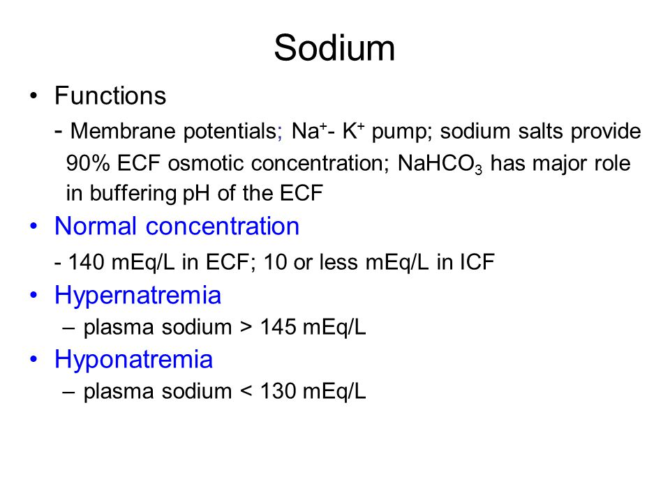 Sodium Functions - Membrane potentials; Na + - K + pump; sodium salts provide 90% ECF osmotic concentration; NaHCO 3 has major role in buffering pH of the ECF Normal concentration - 140 mEq/L in ECF; 10 or less mEq/L in ICF Hypernatremia –plasma sodium > 145 mEq/L Hyponatremia –plasma sodium < 130 mEq/L