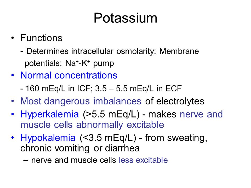 Potassium Functions - Determines intracellular osmolarity; Membrane potentials; Na + -K + pump Normal concentrations - 160 mEq/L in ICF; 3.5 – 5.5 mEq/L in ECF Most dangerous imbalances of electrolytes Hyperkalemia (>5.5 mEq/L) - makes nerve and muscle cells abnormally excitable Hypokalemia (<3.5 mEq/L) - from sweating, chronic vomiting or diarrhea –nerve and muscle cells less excitable