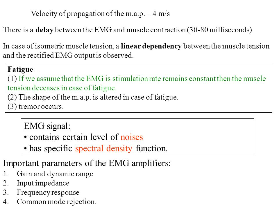 Velocity of propagation of the m.a.p. – 4 m/s There is a delay between the EMG and muscle contraction (30-80 milliseconds). In case of isometric muscl