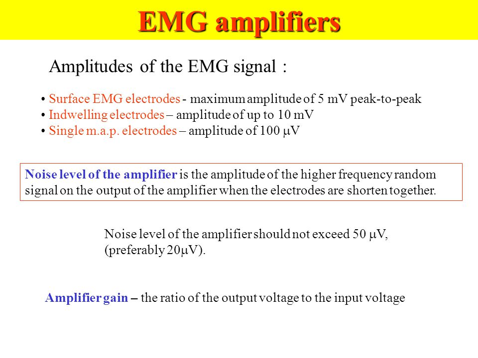 Biopotential amplifiers Basic amplifier requirements: 1.The physiological process to be monitored should not be influenced in any way by the amplifier 2.The measured signal should be not distorted 3.The amplifier should provide the best possible separation of signal and interferences 4.The amplifier should offer protection of the patient from any hazard and electric shock 5.The amplifier should be protected against damages due to high input voltages.