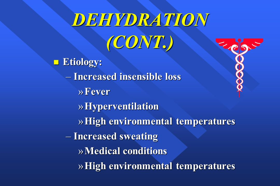 DEHYDRATION (CONT.) n Etiology: –Increased insensible loss »Fever »Hyperventilation »High environmental temperatures –Increased sweating »Medical conditions »High environmental temperatures