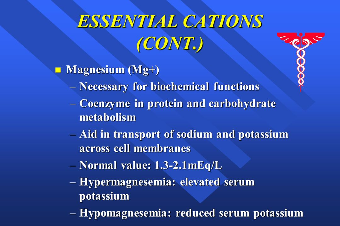ESSENTIAL CATIONS (CONT.) n Magnesium (Mg+) –Necessary for biochemical functions –Coenzyme in protein and carbohydrate metabolism –Aid in transport of sodium and potassium across cell membranes –Normal value: 1.3-2.1mEq/L –Hypermagnesemia: elevated serum potassium –Hypomagnesemia: reduced serum potassium