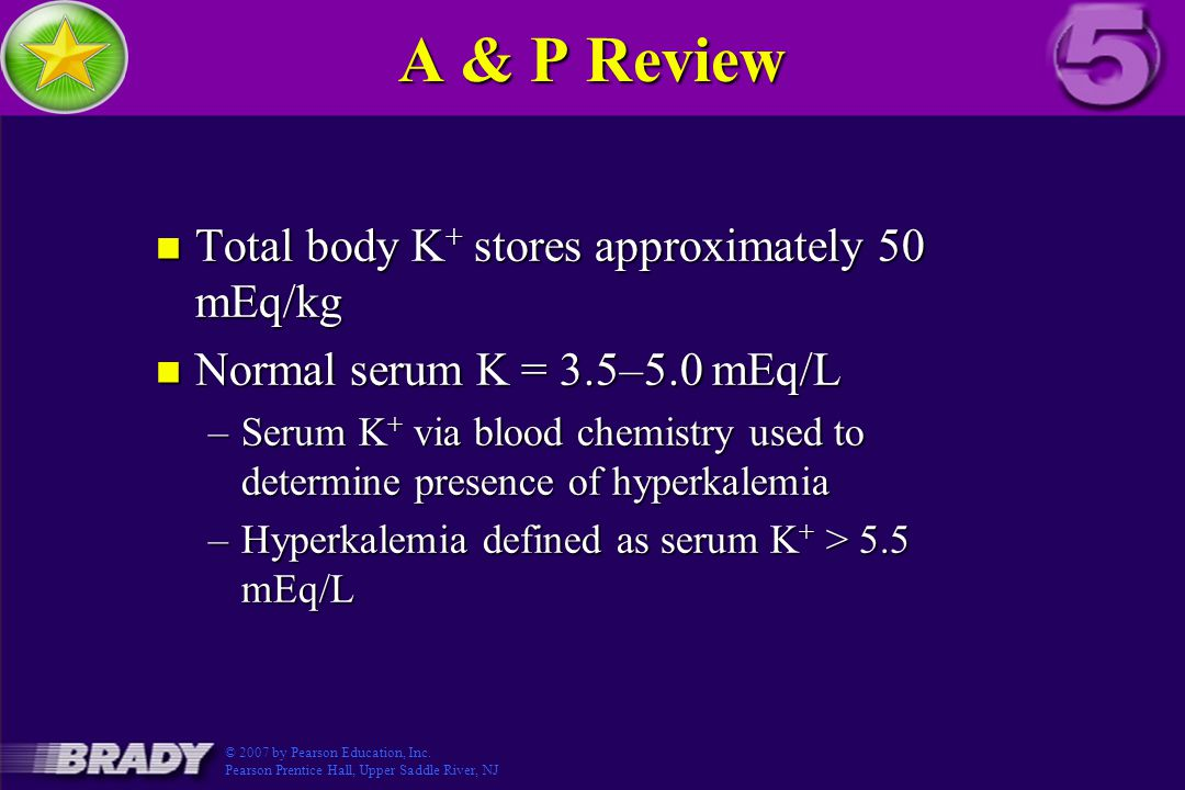 A & P Review n Total body K + stores approximately 50 mEq/kg n Normal serum K = 3.5–5.0 mEq/L –Serum K + via blood chemistry used to determine presence of hyperkalemia –Hyperkalemia defined as serum K + > 5.5 mEq/L © 2007 by Pearson Education, Inc.