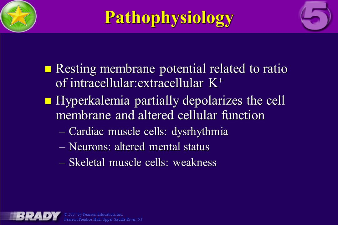 Pathophysiology n Resting membrane potential related to ratio of intracellular:extracellular K + n Hyperkalemia partially depolarizes the cell membrane and altered cellular function –Cardiac muscle cells: dysrhythmia –Neurons: altered mental status –Skeletal muscle cells: weakness © 2007 by Pearson Education, Inc.