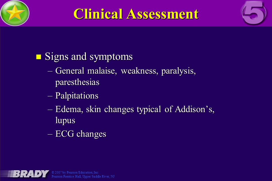 Clinical Assessment n Signs and symptoms –General malaise, weakness, paralysis, paresthesias –Palpitations –Edema, skin changes typical of Addison's, lupus –ECG changes © 2007 by Pearson Education, Inc.