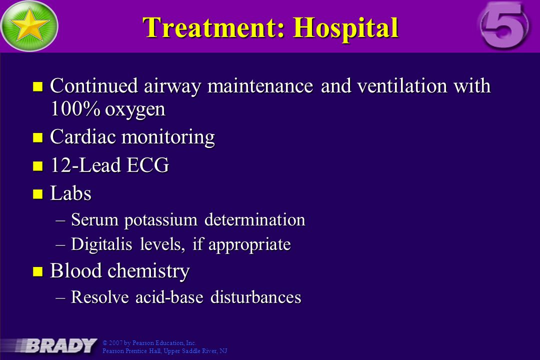 Treatment: Hospital n Continued airway maintenance and ventilation with 100% oxygen n Cardiac monitoring n 12-Lead ECG n Labs –Serum potassium determination –Digitalis levels, if appropriate n Blood chemistry –Resolve acid-base disturbances © 2007 by Pearson Education, Inc.