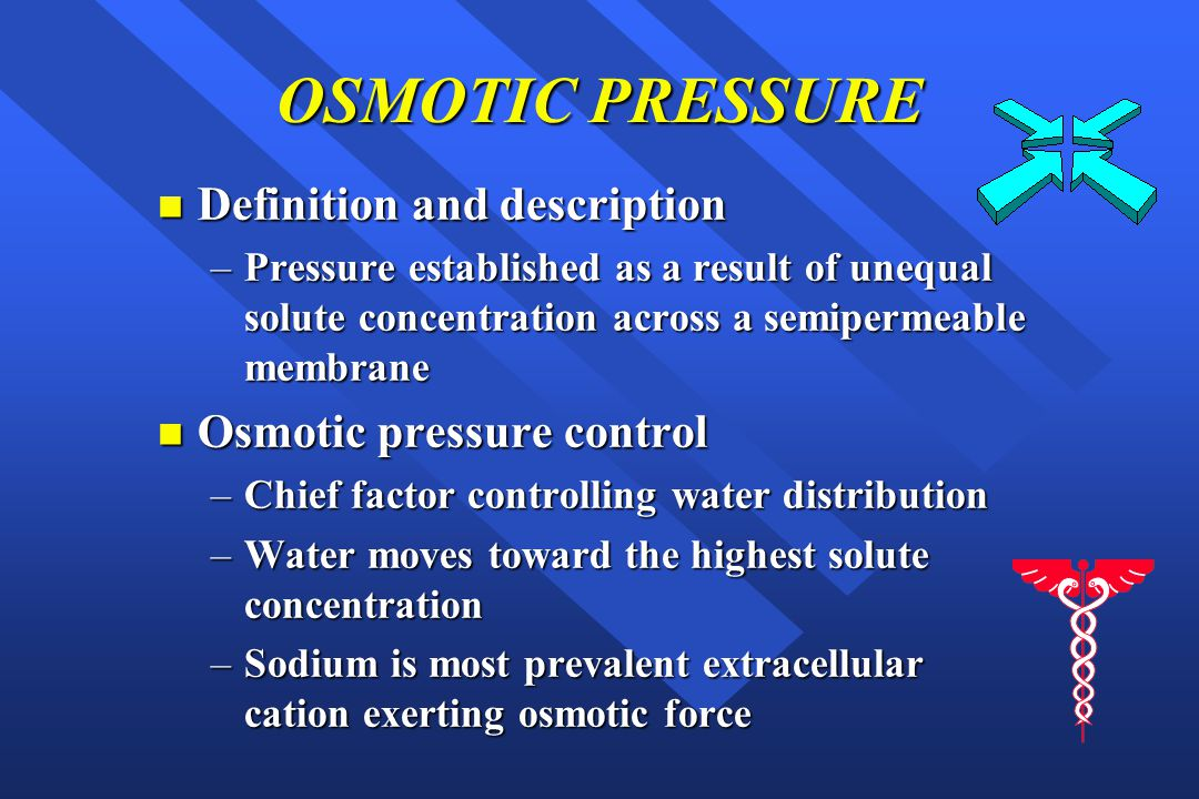 OSMOTIC PRESSURE n Definition and description –Pressure established as a result of unequal solute concentration across a semipermeable membrane n Osmotic pressure control –Chief factor controlling water distribution –Water moves toward the highest solute concentration –Sodium is most prevalent extracellular cation exerting osmotic force