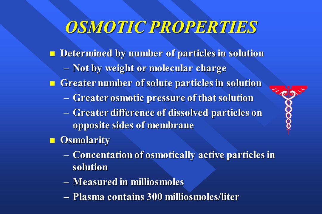 OSMOTIC PROPERTIES n Determined by number of particles in solution –Not by weight or molecular charge n Greater number of solute particles in solution –Greater osmotic pressure of that solution –Greater difference of dissolved particles on opposite sides of membrane n Osmolarity –Concentation of osmotically active particles in solution –Measured in milliosmoles –Plasma contains 300 milliosmoles/liter