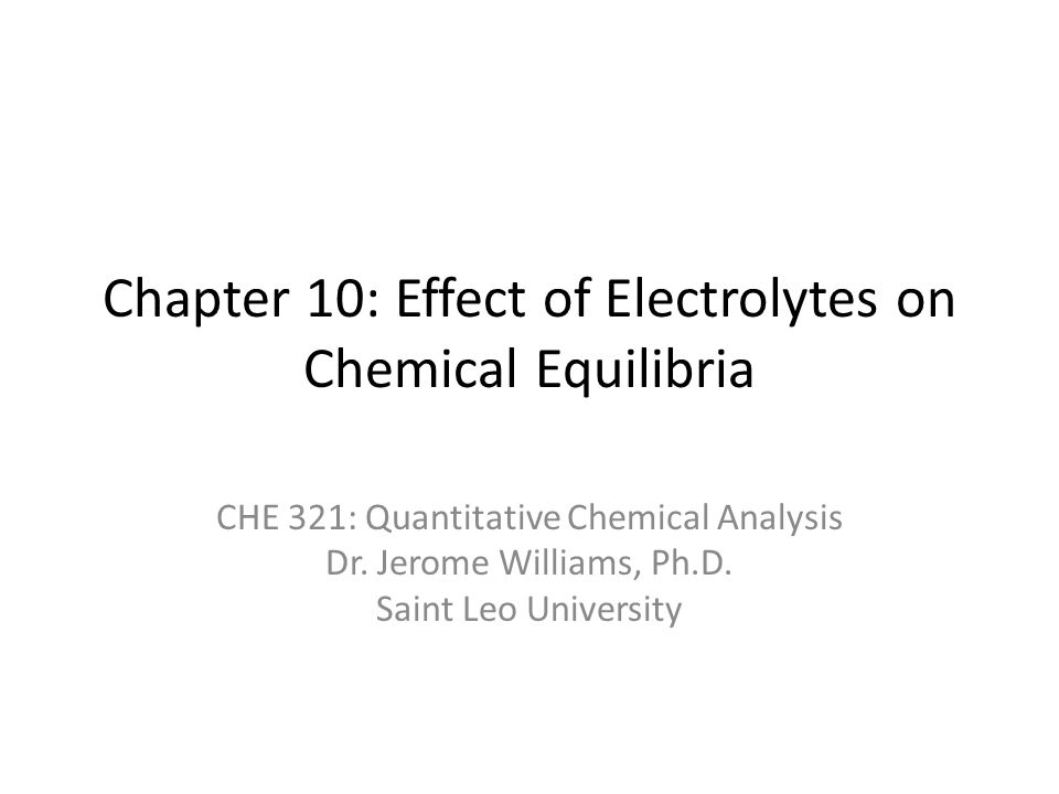 Chapter 10: Effect of Electrolytes on Chemical Equilibria CHE 321: Quantitative Chemical Analysis Dr.