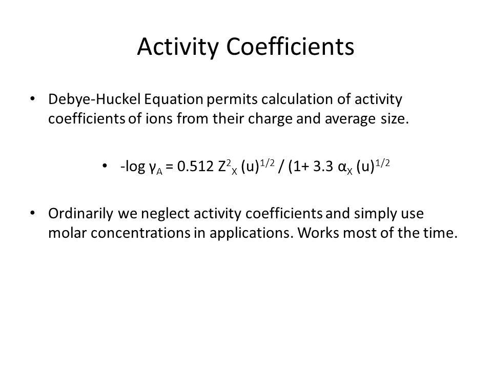 Activity Coefficients Debye-Huckel Equation permits calculation of activity coefficients of ions from their charge and average size.