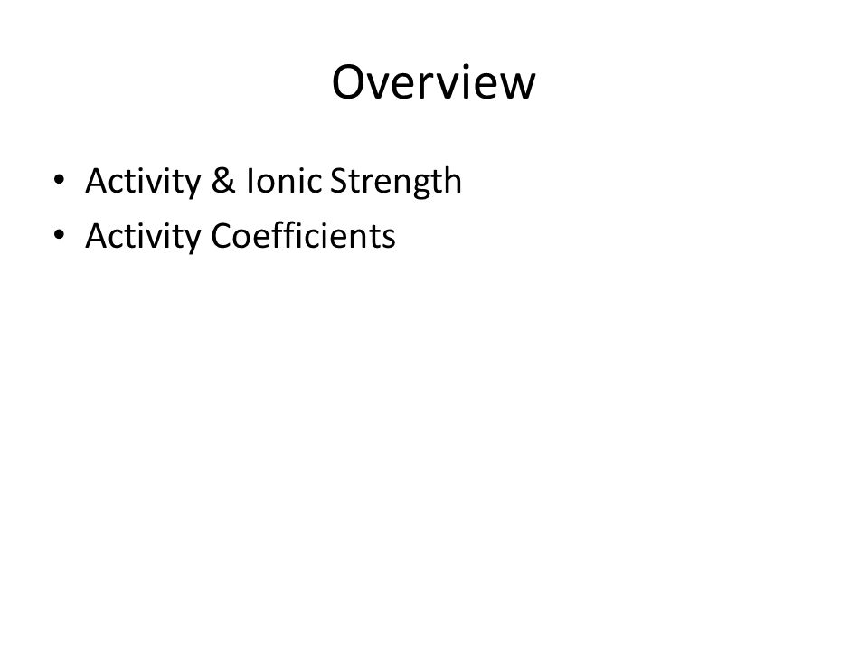 Activity & Ionic Strength Equilibrium constants for chemical reactions should be written in terms of their activities of participating species.