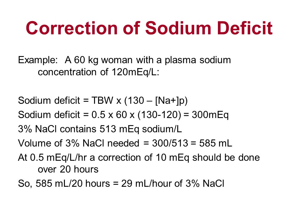 Correction of Sodium Deficit Example: A 60 kg woman with a plasma sodium concentration of 120mEq/L: Sodium deficit = TBW x (130 – [Na+]p) Sodium deficit = 0.5 x 60 x (130-120) = 300mEq 3% NaCl contains 513 mEq sodium/L Volume of 3% NaCl needed = 300/513 = 585 mL At 0.5 mEq/L/hr a correction of 10 mEq should be done over 20 hours So, 585 mL/20 hours = 29 mL/hour of 3% NaCl