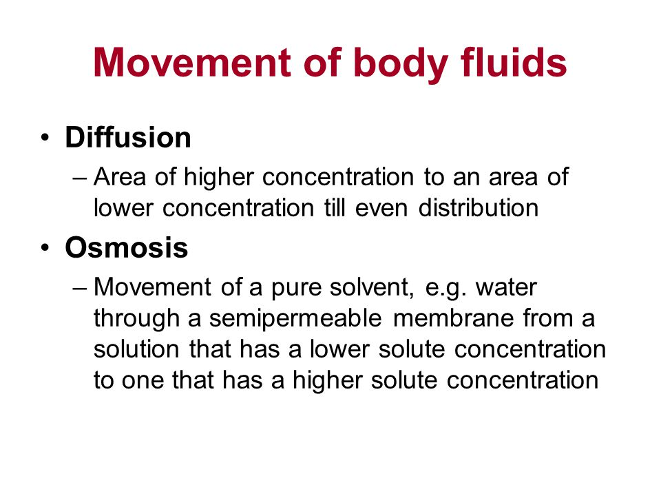 Movement of body fluids Diffusion –Area of higher concentration to an area of lower concentration till even distribution Osmosis –Movement of a pure solvent, e.g.