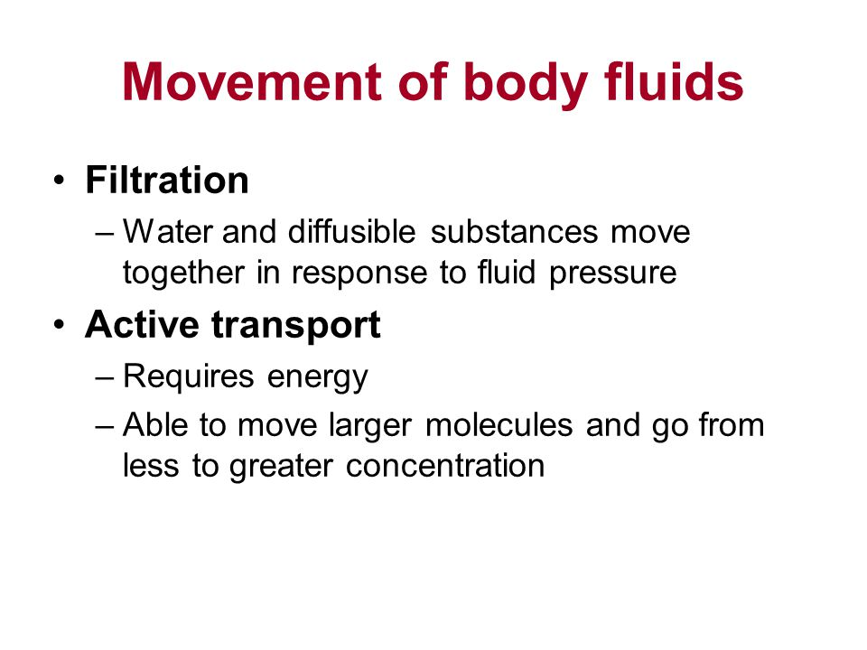 Movement of body fluids Filtration –Water and diffusible substances move together in response to fluid pressure Active transport –Requires energy –Able to move larger molecules and go from less to greater concentration