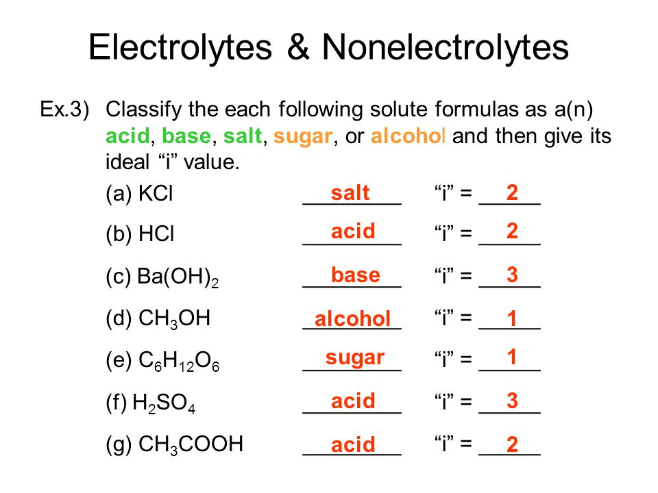 Electrolytes & Nonelectrolytes Ex.3) Classify the each following solute formulas as a(n) acid, base, salt, sugar, or alcohol and then give its ideal i value.